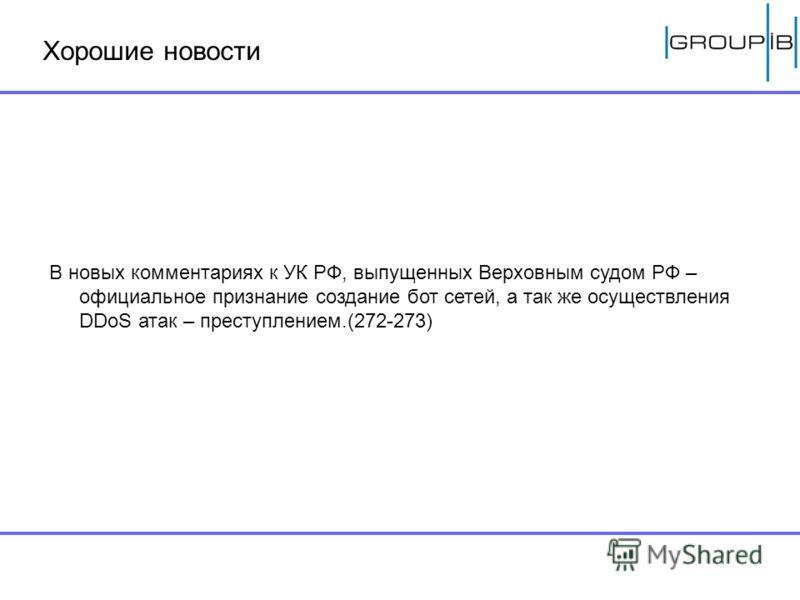 Хорошие новости В новых комментариях к УК РФ, выпущенных Верховным судом РФ – официальное признание создание бот сетей, а так же осуществления DDoS атак – преступлением.(272-273)