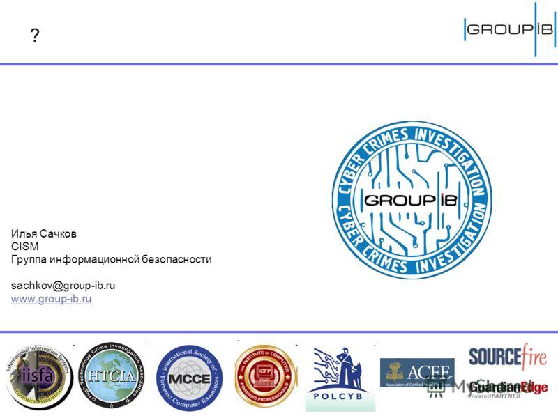Илья Сачков CISM Группа информационной безопасности sachkov@group-ib.ru www.group-ib.ru ?