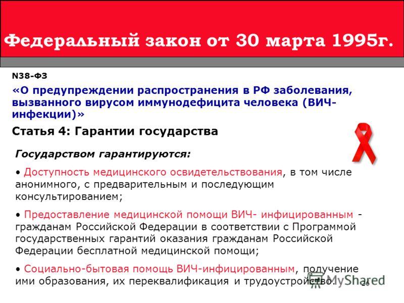 26 Федеральный закон от 30 марта 1995г. N38-ФЗ «О предупреждении распространения в РФ заболевания, вызванного вирусом иммунодефицита человека (ВИЧ- инфекции)» Государством гарантируются: Доступность медицинского освидетельствования, в том числе анони