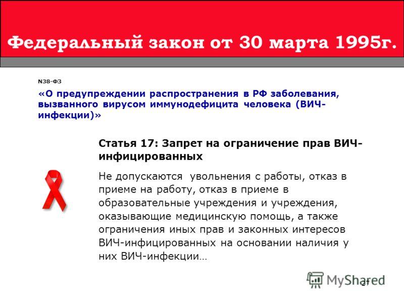 27 Федеральный закон от 30 марта 1995г. Статья 17: Запрет на ограничение прав ВИЧ- инфицированных Не допускаются увольнения с работы, отказ в приеме на работу, отказ в приеме в образовательные учреждения и учреждения, оказывающие медицинскую помощь,