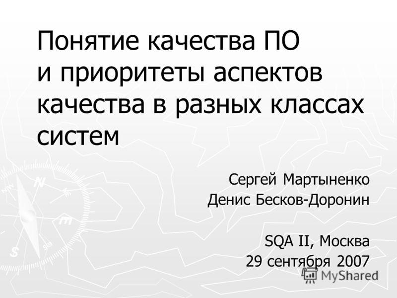 Понятие качества ПО и приоритеты аспектов качества в разных классах систем Сергей Мартыненко Денис Бесков-Доронин SQA II, Москва 29 сентября 2007