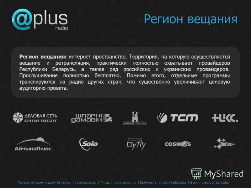 Первое интернет-радио Беларуси | radio.aplus.by | Twitter: radio_aplus_by | Вконтакте: vk.com/radioaplus | Всети: vseti.by/radio.php Регион вещания Регион вещания: интернет пространство. Территория, на которую осуществляется вещание и ретрансляция, п