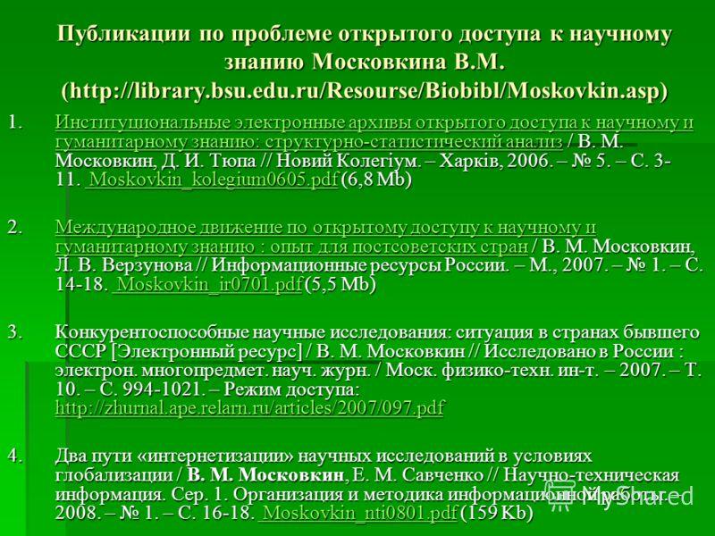 Публикации по проблеме открытого доступа к научному знанию Московкина В.М. (http://library.bsu.edu.ru/Resourse/Biobibl/Moskovkin.asp) 1.Институциональные электронные архивы открытого доступа к научному и гуманитарному знанию: структурно-статистически