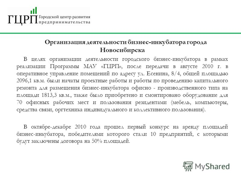 Организация деятельности бизнес-инкубатора города Новосибирска В целях организации деятельности городского бизнес-инкубатора в рамках реализации Программы МАУ «ГЦРП», после передачи в августе 2010 г. в оперативное управление помещений по адресу ул. Е