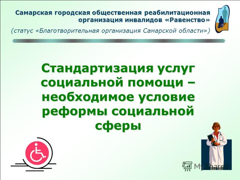 Стандартизация услуг социальной помощи – необходимое условие реформы социальной сферы Самарская городская общественная реабилитационная организация инвалидов «Равенство» (статус «Благотворительная организация Самарской области»)