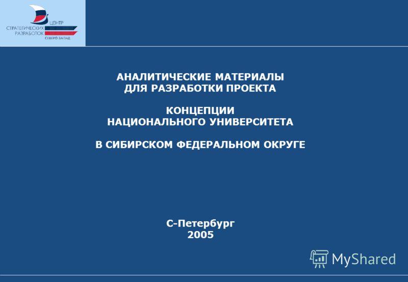 АНАЛИТИЧЕСКИЕ МАТЕРИАЛЫ ДЛЯ РАЗРАБОТКИ ПРОЕКТА КОНЦЕПЦИИ НАЦИОНАЛЬНОГО УНИВЕРСИТЕТА В СИБИРСКОМ ФЕДЕРАЛЬНОМ ОКРУГЕ С-Петербург 2005