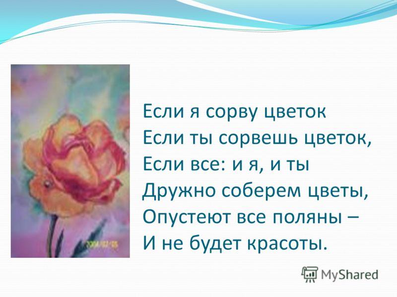 Если я сорву цветок Если ты сорвешь цветок, Если все: и я, и ты Дружно соберем цветы, Опустеют все поляны – И не будет красоты.