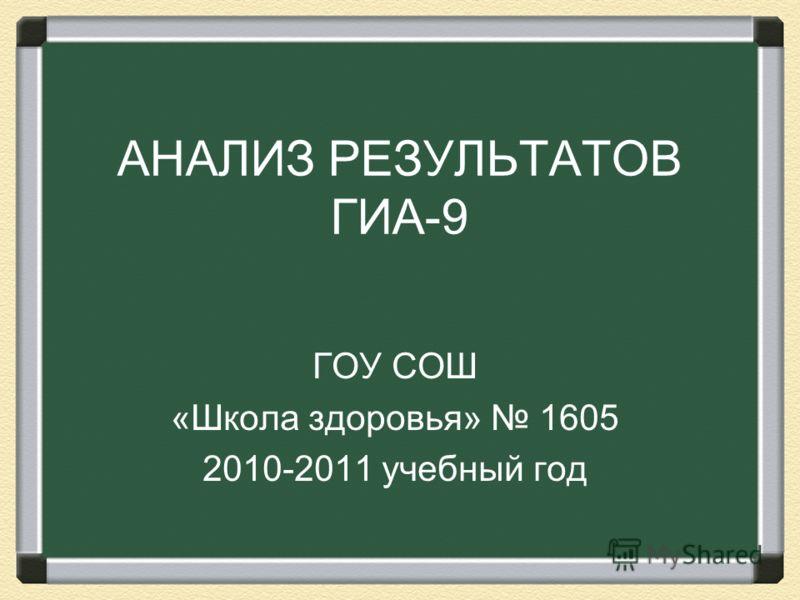 АНАЛИЗ РЕЗУЛЬТАТОВ ГИА-9 ГОУ СОШ «Школа здоровья» 1605 2010-2011 учебный год