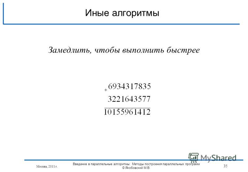 Иные алгоритмы Москва, 2011 г. Замедлить, чтобы выполнить быстрее 35 Введение в параллельные алгоритмы: Методы построения параллельных программ © Якобовский М.В.