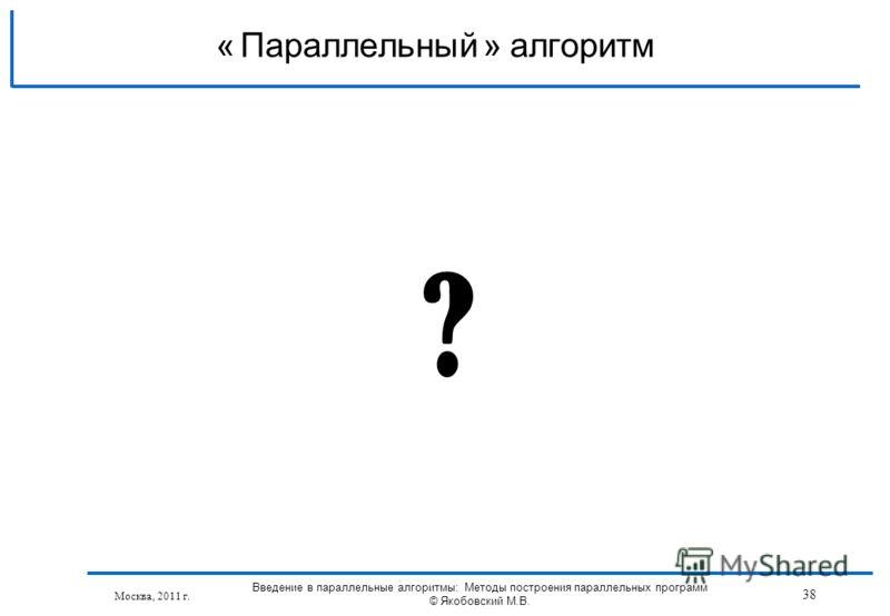 Москва, 2011 г. ? Параллельный алгоритм« » 38 Введение в параллельные алгоритмы: Методы построения параллельных программ © Якобовский М.В.