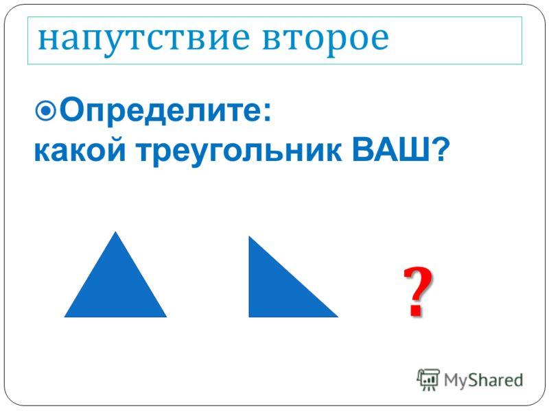 напутствие второе Определите: какой треугольник ВАШ? ?