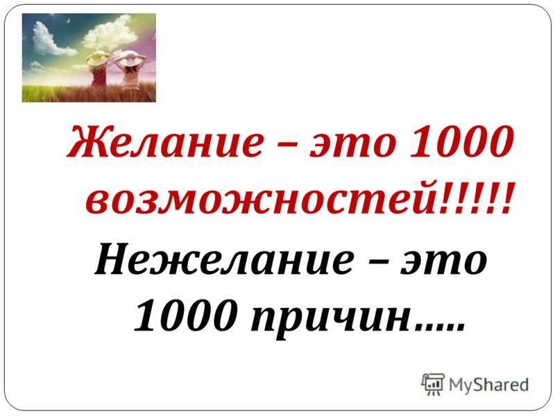 Желание – это 1000 возможностей !!!!! Нежелание – это 1000 причин …..