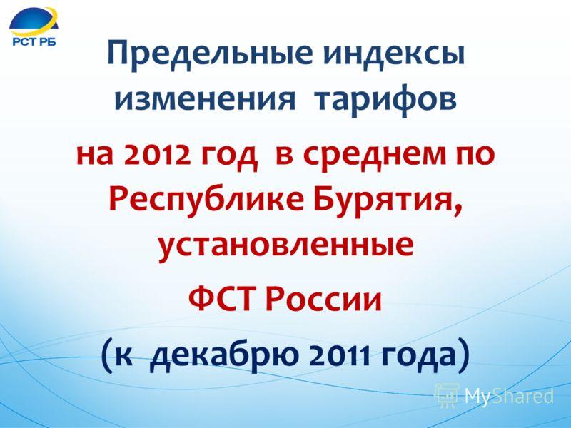 Предельные индексы изменения тарифов на 2012 год в среднем по Республике Бурятия, установленные ФСТ России (к декабрю 2011 года)