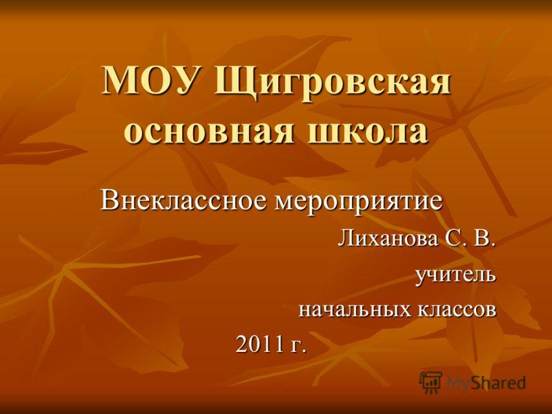 МОУ Щигровская основная школа Внеклассное мероприятие Лиханова С. В. учитель начальных классов 2011 г.