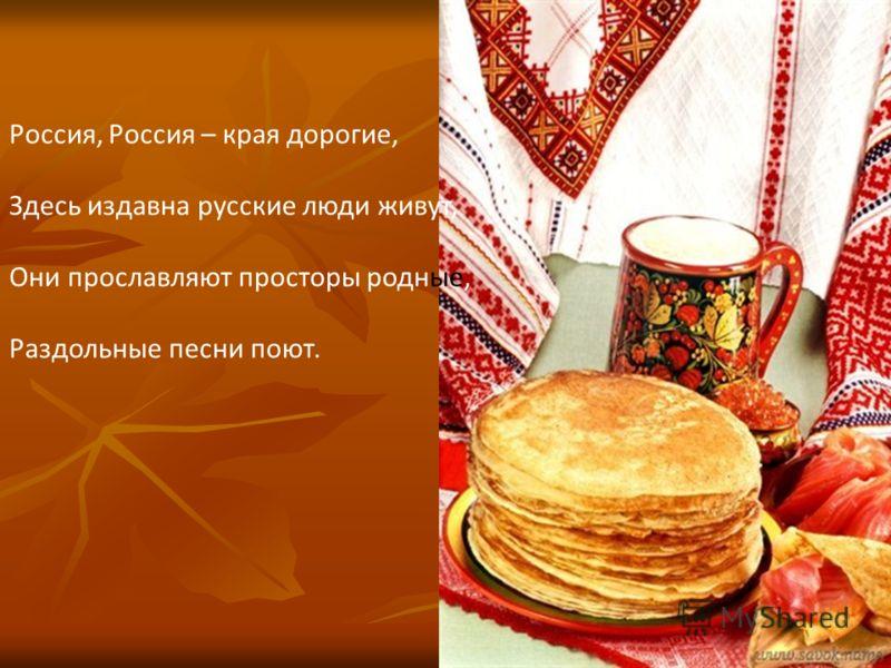 Россия, Россия – края дорогие, Здесь издавна русские люди живут, Они прославляют просторы родные, Раздольные песни поют.