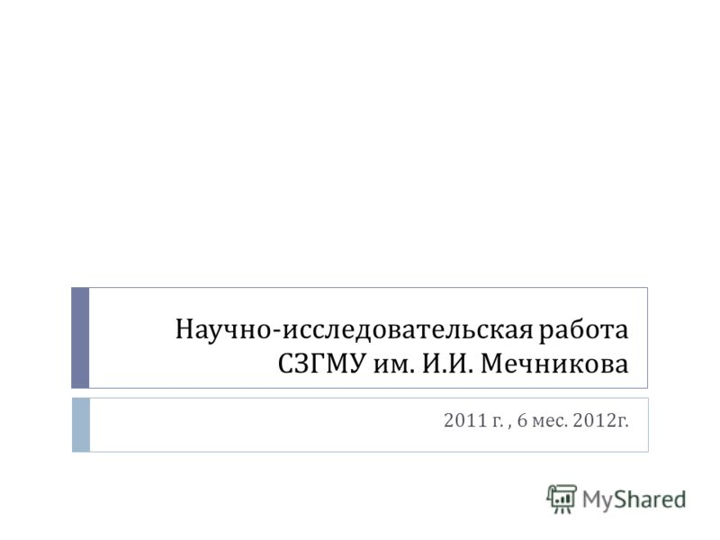 Научно - исследовательская работа СЗГМУ им. И. И. Мечникова 2011 г., 6 мес. 2012 г.