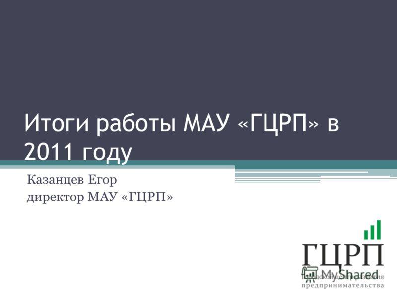 Итоги работы МАУ «ГЦРП» в 2011 году Казанцев Егор директор МАУ «ГЦРП»
