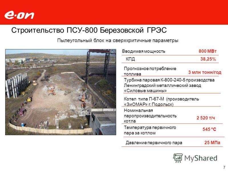 Строительство ПСУ-800 Березовской ГРЭС Вводимая мощность800 МВт Котел типа П-67-М (производитель «ЗиОМАР» г. Подольск) КПД38,25% Прогнозное потребление топлива 3 млн тонн/год Турбина паровая К-800-240-5 производства Ленинградский металлический завод