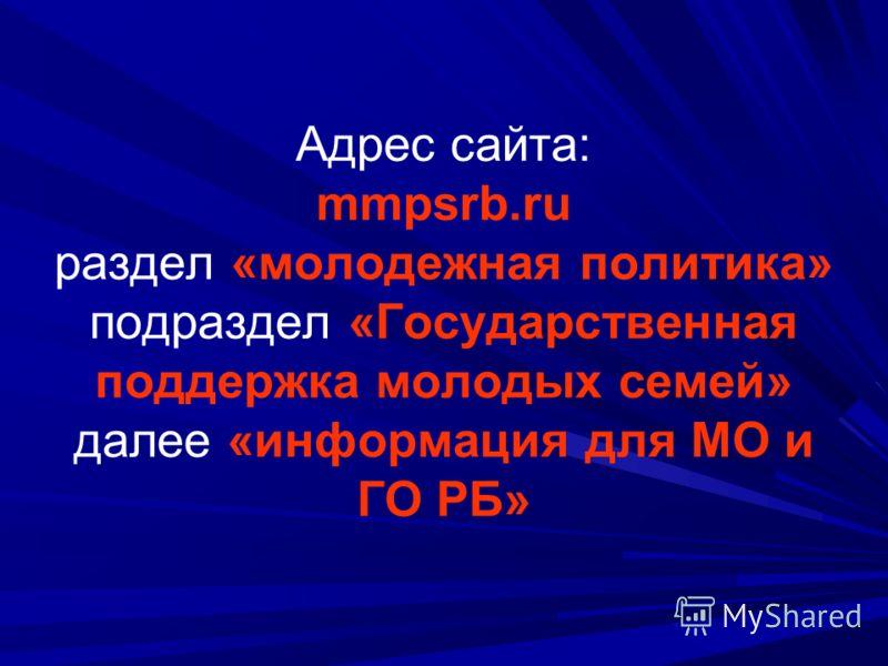 Адрес сайта: mmpsrb.ru раздел «молодежная политика» подраздел «Государственная поддержка молодых семей» далее «информация для МО и ГО РБ»