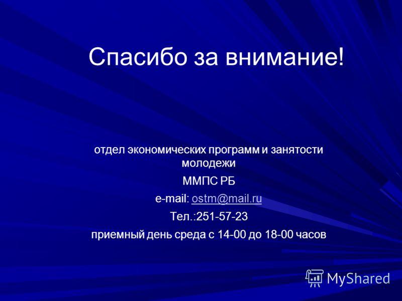 Спасибо за внимание! отдел экономических программ и занятости молодежи ММПС РБ е-mail: ostm@mail.ruostm@mail.ru Тел.:251-57-23 приемный день среда с 14-00 до 18-00 часов