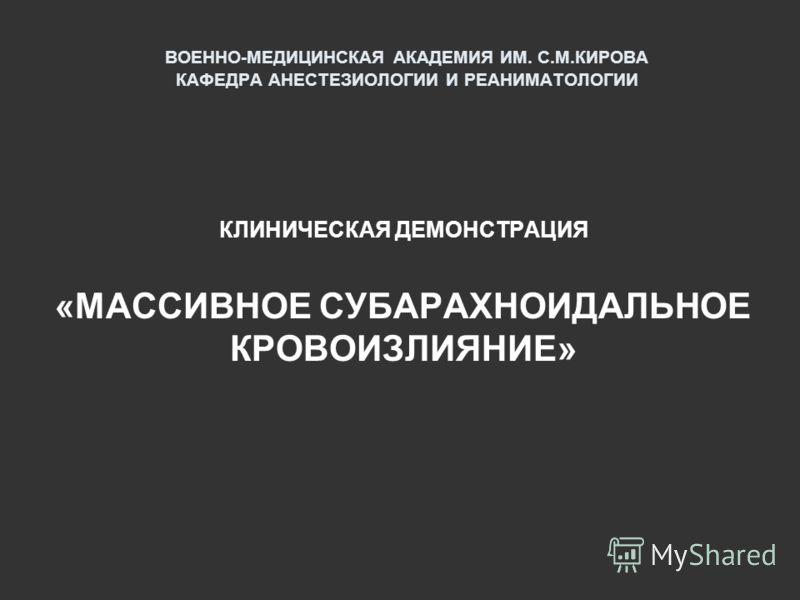 ВОЕННО-МЕДИЦИНСКАЯ АКАДЕМИЯ ИМ. С.М.КИРОВА КАФЕДРА АНЕСТЕЗИОЛОГИИ И РЕАНИМАТОЛОГИИ КЛИНИЧЕСКАЯ ДЕМОНСТРАЦИЯ «МАССИВНОЕ СУБАРАХНОИДАЛЬНОЕ КРОВОИЗЛИЯНИЕ»