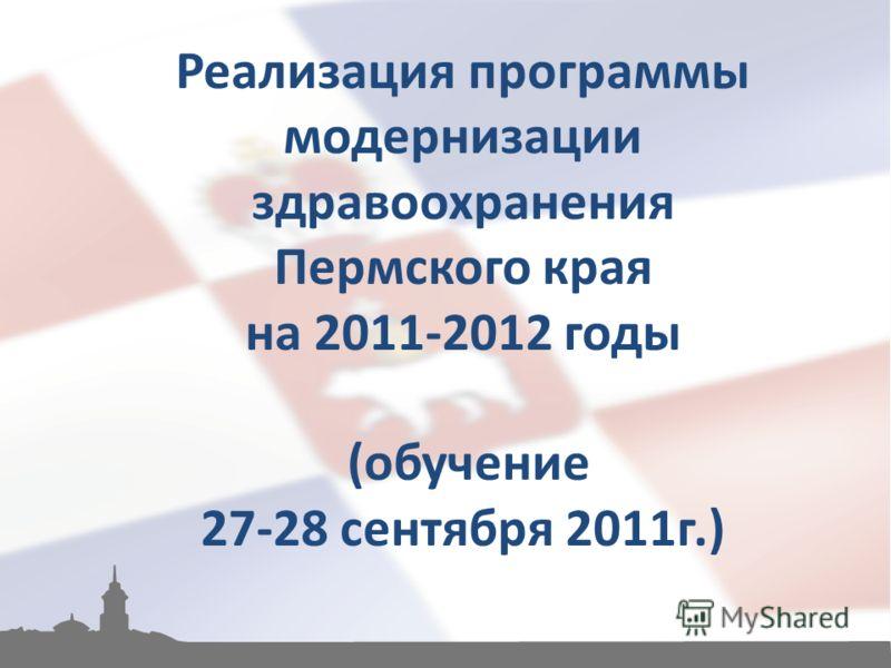 Реализация программы модернизации здравоохранения Пермского края на 2011-2012 годы (обучение 27-28 сентября 2011г.)