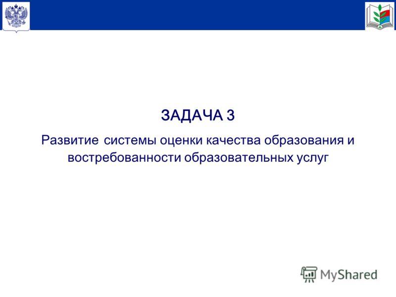 ЗАДАЧА 3 Развитие системы оценки качества образования и востребованности образовательных услуг