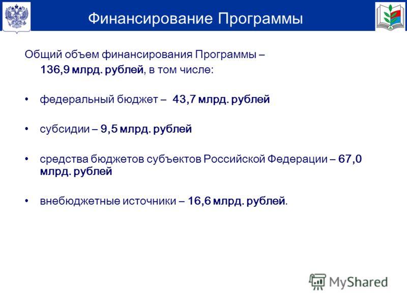 Общий объем финансирования Программы – 136,9 млрд. рублей, в том числе: федеральный бюджет – 43,7 млрд. рублей субсидии – 9,5 млрд. рублей средства бюджетов субъектов Российской Федерации – 67,0 млрд. рублей внебюджетные источники – 16,6 млрд. рублей