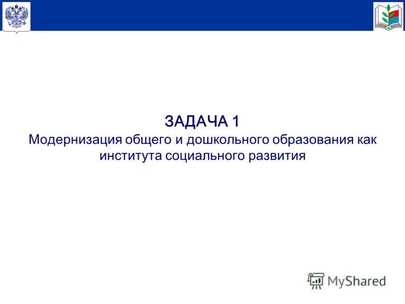 ЗАДАЧА 1 Модернизация общего и дошкольного образования как института социального развития