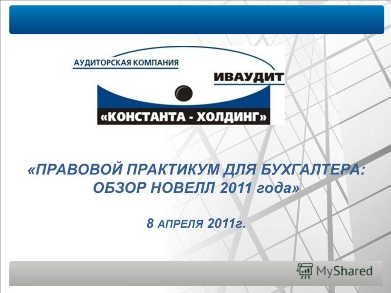 «ПРАВОВОЙ ПРАКТИКУМ ДЛЯ БУХГАЛТЕРА: ОБЗОР НОВЕЛЛ 2011 года» 8 АПРЕЛЯ 2011г.