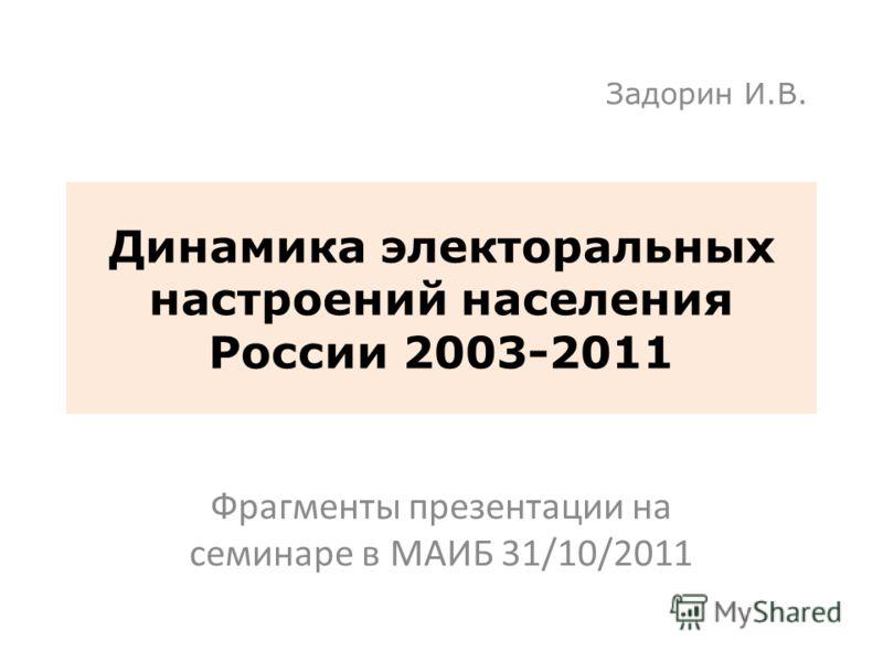 Динамика электоральных настроений населения России 2003-2011 Фрагменты презентации на семинаре в МАИБ 31/10/2011 Задорин И.В. 1