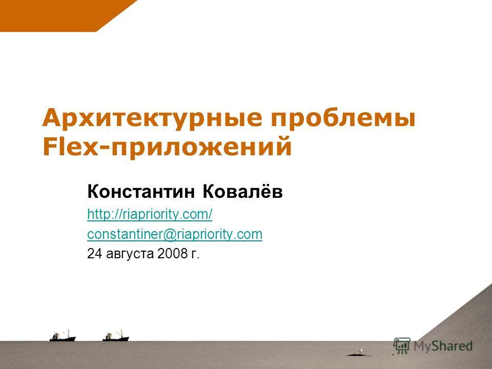 Архитектурные проблемы Flex-приложений Константин Ковалёв http://riapriority.com/ constantiner@riapriority.com 24 августа 2008 г.