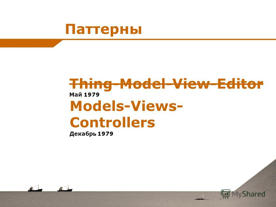 Паттерны Thing-Model-View-Editor Май 1979 Models-Views- Controllers Декабрь 1979