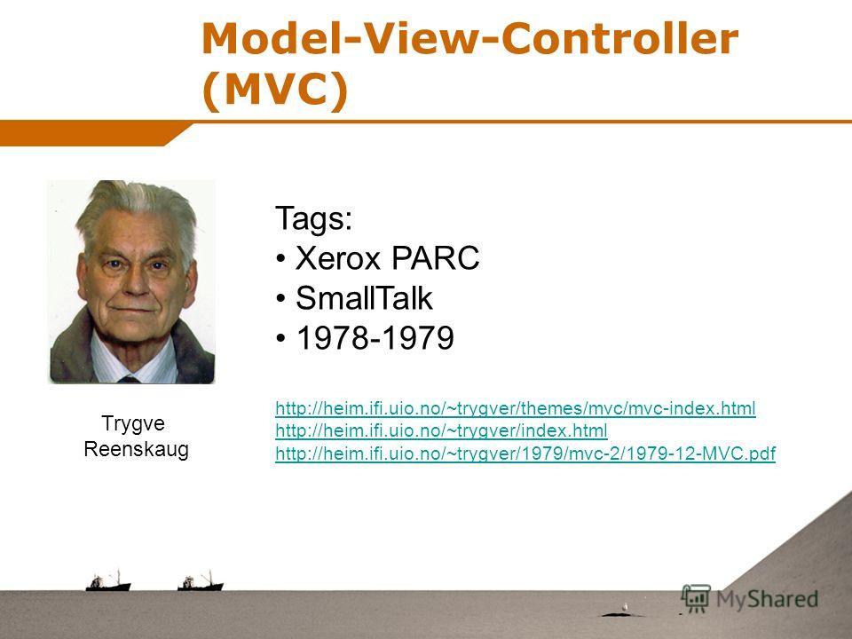 Model-View-Controller (MVC) Trygve Reenskaug Tags: Xerox PARC SmallTalk 1978-1979 http://heim.ifi.uio.no/~trygver/themes/mvc/mvc-index.html http://heim.ifi.uio.no/~trygver/index.html http://heim.ifi.uio.no/~trygver/1979/mvc-2/1979-12-MVC.pdf