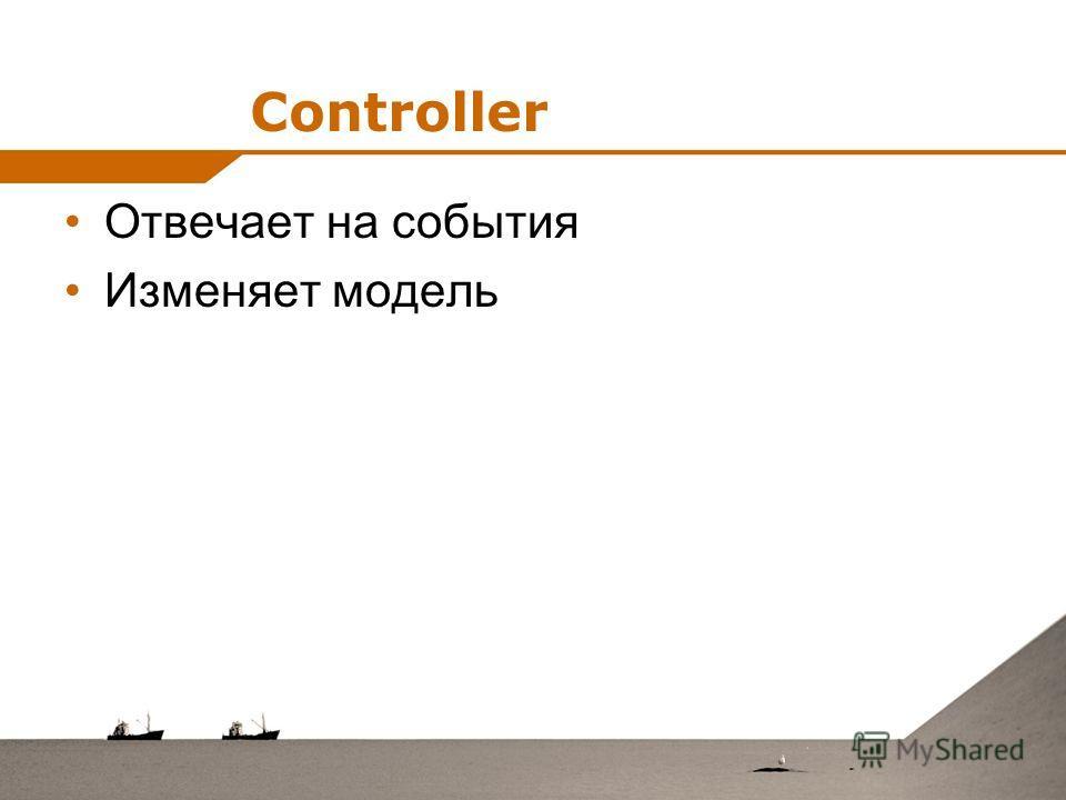 Controller Отвечает на события Изменяет модель