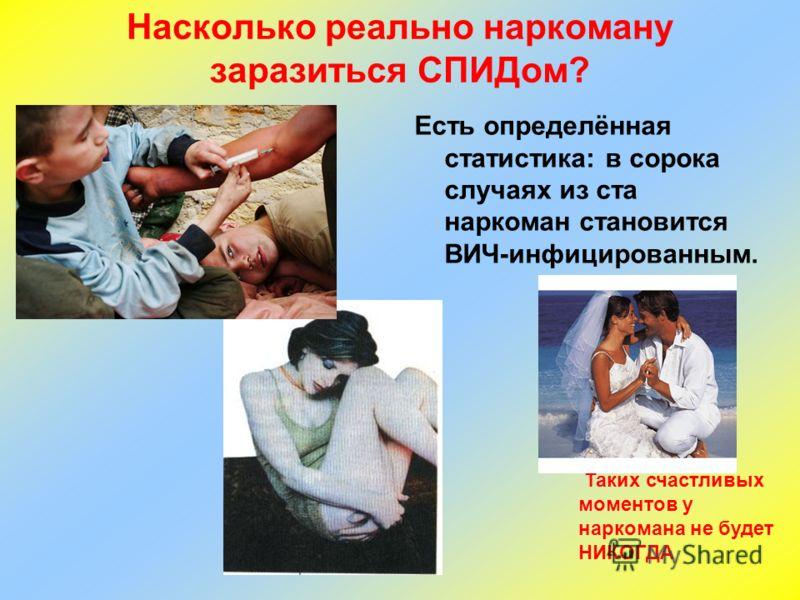 Насколько реально наркоману заразиться СПИДом? Есть определённая статистика: в сорока случаях из ста наркоман становится ВИЧ-инфицированным. Таких счастливых моментов у наркомана не будет НИКОГДА