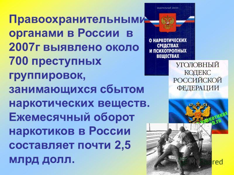 Правоохранительными органами в России в 2007г выявлено около 700 преступных группировок, занимающихся сбытом наркотических веществ. Ежемесячный оборот наркотиков в России составляет почти 2,5 млрд долл.