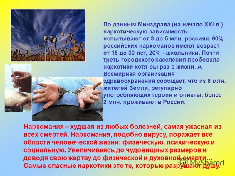 По данным Минздрава (на начало XXl в.), наркотическую зависимость испытывают от 3 до 5 млн. россиян. 60% российских наркоманов имеют возраст от 18 до 30 лет, 20% - школьники. Почти треть городского населения пробовала наркотики хотя бы раз в жизни. А