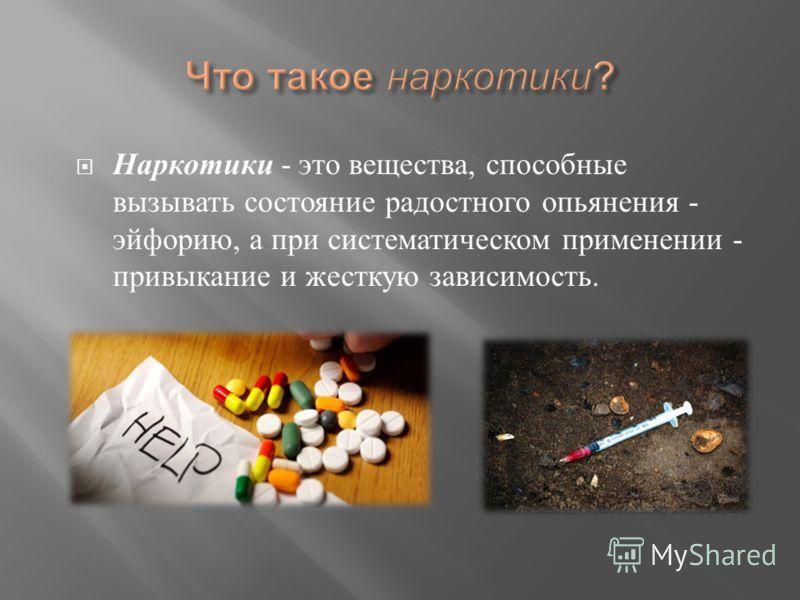Наркотики - это вещества, способные вызывать состояние радостного опьянения - эйфорию, а при систематическом применении - привыкание и жесткую зависимость.