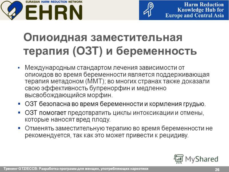 14.10.09 Seite 26 26 Опиоидная заместительная терапия (ОЗТ) и беременность Международным стандартом лечения зависимости от опиоидов во время беременности является поддерживающая терапия метадоном (MMT); во многих странах также доказали свою эффективн