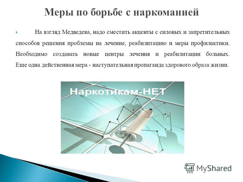 На взгляд Медведева, надо сместить акценты с силовых и запретительных способов решения проблемы на лечение, реабилитацию и меры профилактики. Необходимо создавать новые центры лечения и реабилитации больных. Еще одна действенная мера - наступательная