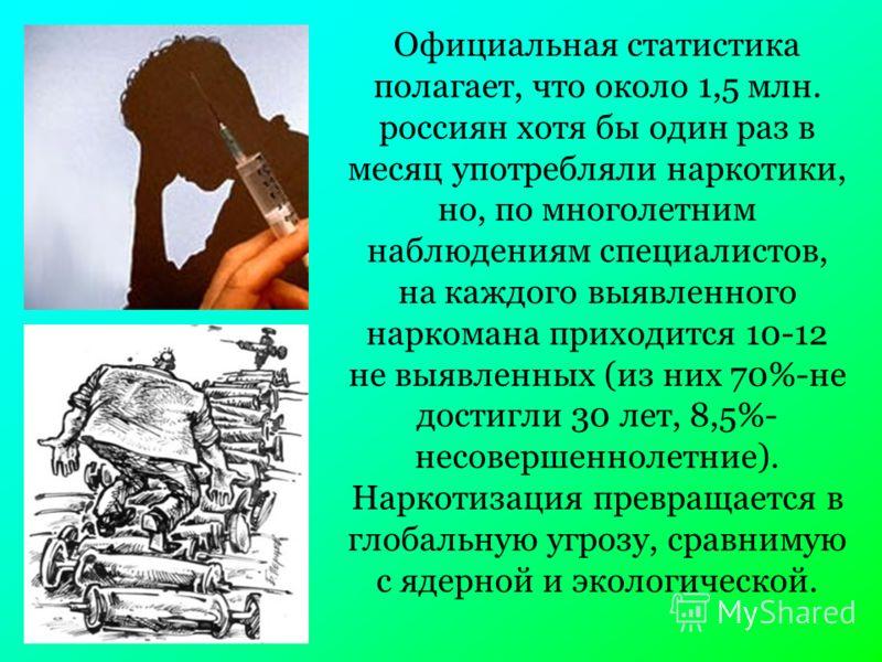 Официальная статистика полагает, что около 1,5 млн. россиян хотя бы один раз в месяц употребляли наркотики, но, по многолетним наблюдениям специалистов, на каждого выявленного наркомана приходится 10-12 не выявленных (из них 70%-не достигли 30 лет, 8