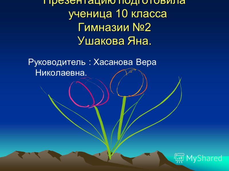 Презентацию подготовила ученица 10 класса Гимназии 2 Ушакова Яна. Руководитель : Хасанова Вера Николаевна.