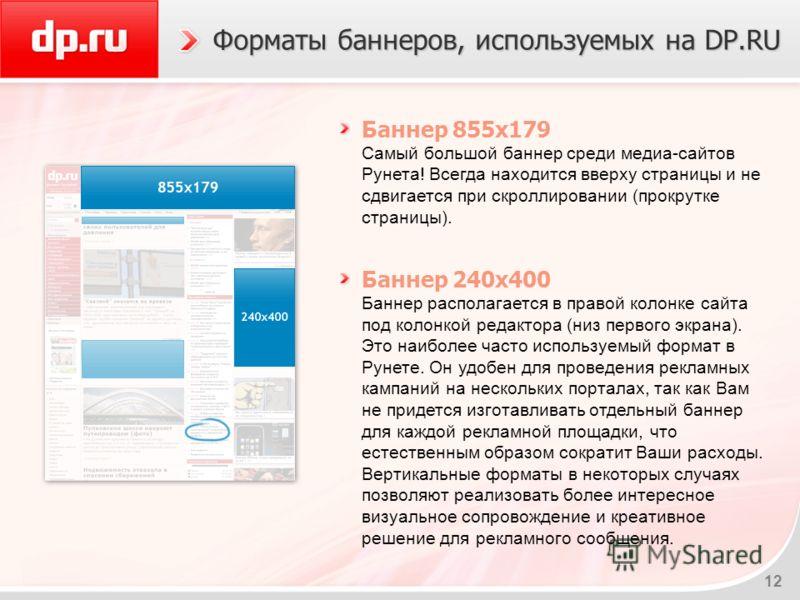 12 Форматы баннеров, используемых на DP.RU Баннер 855x179 Самый большой баннер среди медиа-сайтов Рунета! Всегда находится вверху страницы и не сдвигается при скроллировании (прокрутке страницы). Баннер 240x400 Баннер располагается в правой колонке с