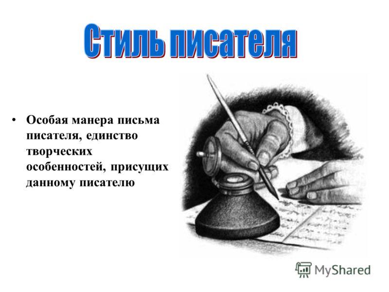 Особая манера письма писателя, единство творческих особенностей, присущих данному писателю