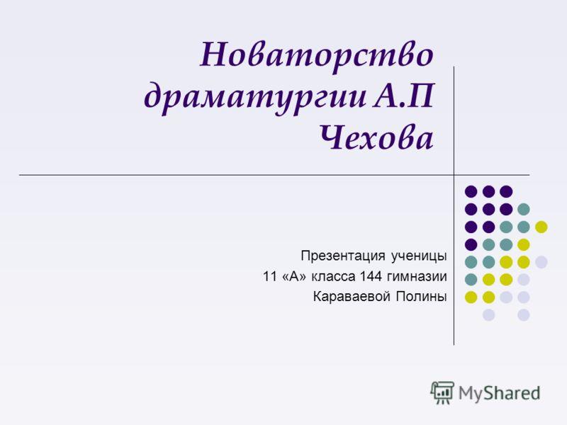 Новаторство драматургии А.П Чехова Презентация ученицы 11 «А» класса 144 гимназии Караваевой Полины