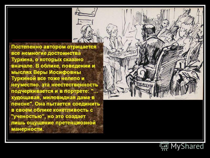Постепенно автором отрицается все немногие достоинства Туркина, о которых сказано вначале. В облике, поведении и мыслях Веры Иосифовны Туркиной все тоже нелепо и неуместно. эта неестественность подчеркивается и в портрете: