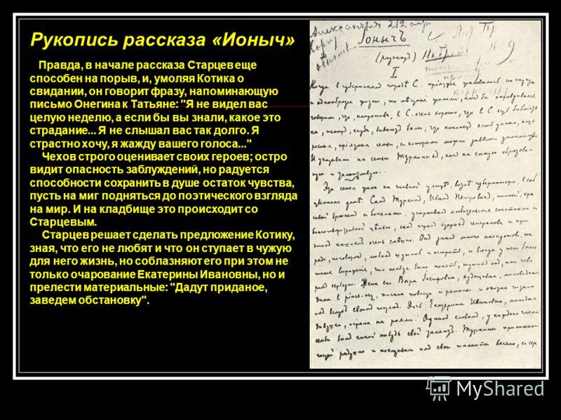Рукопись рассказа «Ионыч» Правда, в начале рассказа Старцев еще способен на порыв, и, умоляя Котика о свидании, он говорит фразу, напоминающую письмо Онегина к Татьяне: