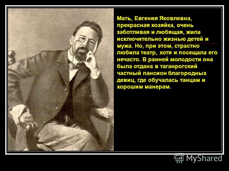 Мать, Евгения Яковлевна, прекрасная хозяйка, очень заботливая и любящая, жила исключительно жизнью детей и мужа. Но, при этом, страстно любила театр, хотя и посещала его нечасто. В ранней молодости она была отдана в таганрогский частный пансион благо