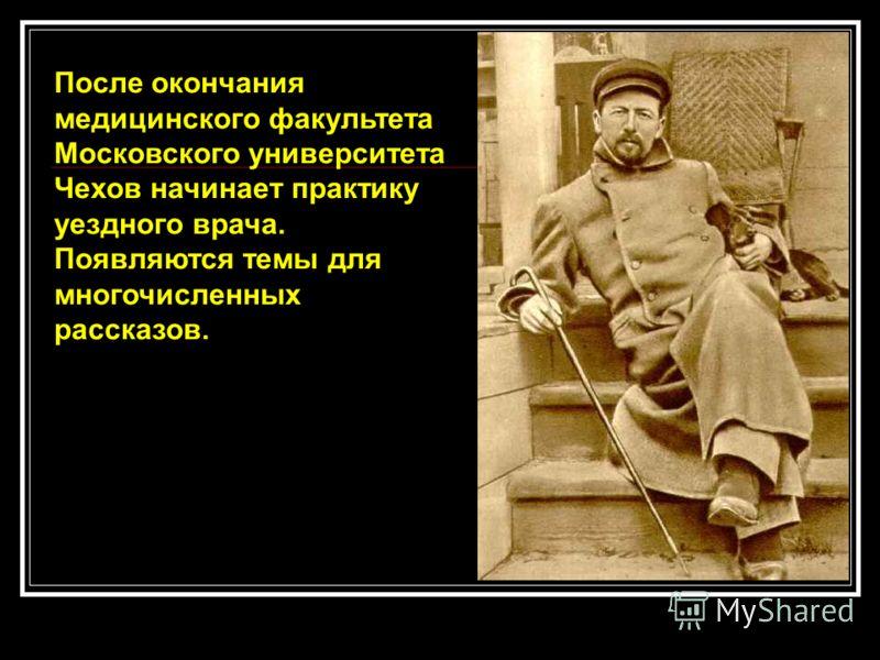 После окончания медицинского факультета Московского университета Чехов начинает практику уездного врача. Появляются темы для многочисленных рассказов.